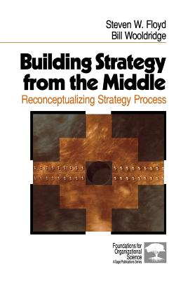 Image for Building Strategy from the Middle: Reconceptualizing Strategy Process (Foundations for Organizational Science)