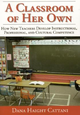 Image for A Classroom of Her Own: How New Teachers Develop Instructional, Professional, and Cultural Competence