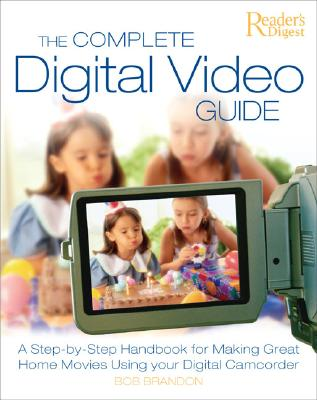 Image for The Complete Digital Video Guide: A Step-by-Step Handbook for Making Great Home Movies Using Your Digital Camcorder