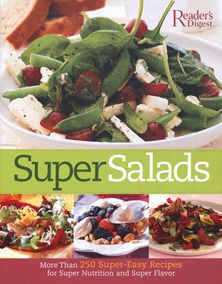 Super Salads: More than 250 Super-Easy Recipes for Super Nutrition and Super Flavor, Editors of Reader's Digest