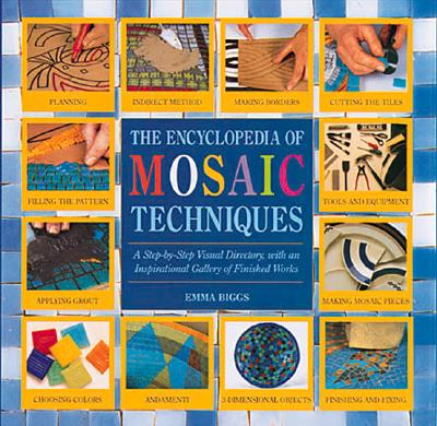 Encyclopedia Of Mosaic Techniques: A Step-by-step Visual Directory, With An Inspirational Gallery Of Finished Works (Encyclopedia of Art Techniques), Biggs, Emma