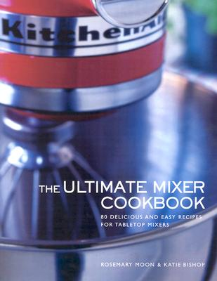Image for Ultimate Mixer Cookbook: 80 Delicious and Easy Recipes for Tabletop Mixers