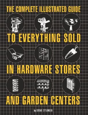 Image for The Complete Illustrated Guide to Everything Sold in Hardware Stores and Garden Centers: (Except the Plants)