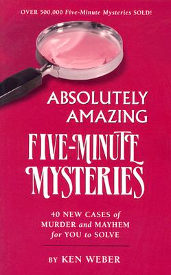 Absolutely Amazing Five-Minute Mysteries: 40 New Cases of Murder and Mayhem for You to Solve, Weber, Ken