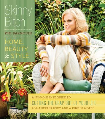 Skinny Bitch: Home, Beauty & Style: A No-Nonsense Guide to Cutting the Crap Out of Your Life for a Better Body and a Kinder World, Barnouin, Kim