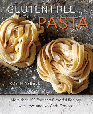Gluten-Free Pasta: More than 100 Fast and Flavorful Recipes with Low- and No-Carb Options, Robin Asbell