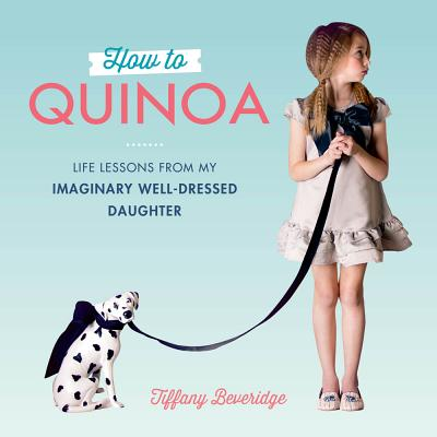 Image for How to Quinoa: Life Lessons from My Imaginary Well-Dressed Daughter