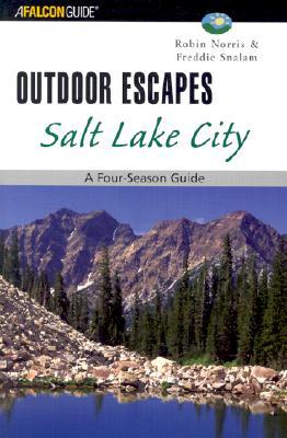 Outdoor Escapes Salt Lake City: A Four-Season Guide, Robin Norris, Freddie Snalam