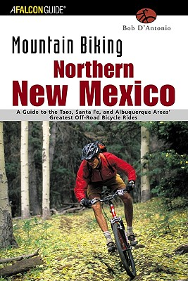 Mountain Biking Northern New Mexico: A Guide to the Taos, Santa Fe, and Albuquerque Areas' Greatest Off-Road Bicycle Rides (Regional Mountain Biking Series), Bob D'Antonio  (Author)
