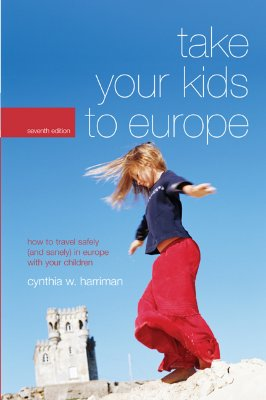 Take Your Kids to Europe, 7th: How to Travel Safely (and Sanely) in Europe with Your Children, Harriman, Cynthia