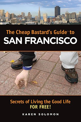The Cheap Bastard's Guide to San Francisco: Secrets of Living the Good Life--for Free!, Solomon, Karen