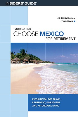 Choose Mexico for Retirement, 10th: Information for Travel, Retirement, Investment, and Affordable Living (Choose Retirement Series), Howells, John; Merwin, Don