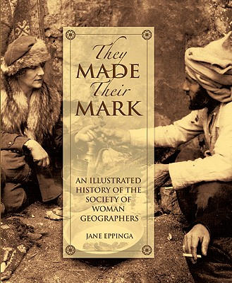 They Made Their Mark: An Illustrated Ahistory of the Society of Woman Geographers, Eppinga, Jane