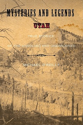 Mysteries and Legends of Utah: True Stories of the Unsolved and Unexplained (Myths and Mysteries Series), Michael O'Reilly