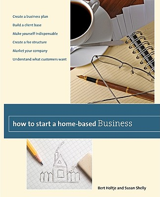 How to Start a Home-Based Business: Create a Business Plan*Build a Client Base*Make Yourself Indispensable*Create a Fee Structure*Market Your ... Customers Want (Home-Based Business Series), Bert Holtje, Susan Shelly