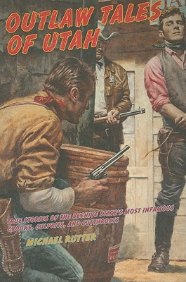 Outlaw Tales of Utah, 2nd: True Stories of the Beehive State's Most Infamous Crooks, Culprits, and Cutthroats (Outlaw Tales Series), Michael Rutter