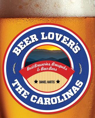 BEER LOVER'S THE CAROLINAS: BEST BREWERIES, BREWPUBS & BEER BARS, HARTIS, DANIEL