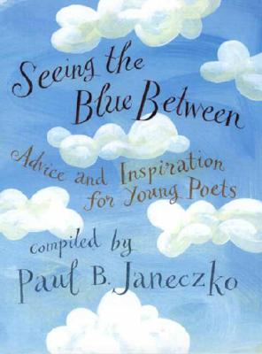 Image for Seeing the Blue Between: Advice and Inspirations for Young Poets