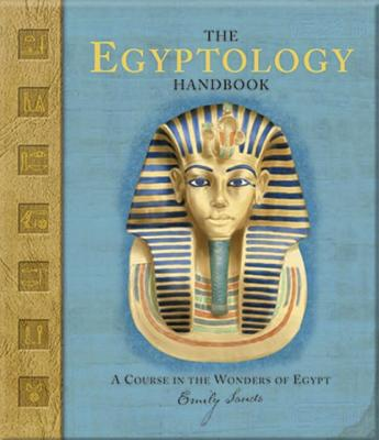 The Egyptology Handbook: A Course in the Wonders of Egypt (Ologies), Sands, Emily