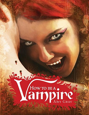How to Be a Vampire  A Fangs-On Guide for the Newly Undead, Gray, Amy; Erwert, Scott