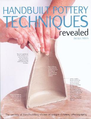 Handbuilt Pottery Techniques Revealed: The secrets of handbuilding shown in unique cutaway photography, Atkin, Jacqui
