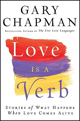 Love is a Verb: Stories of What Happens When Love Comes Alive, Gary Chapman