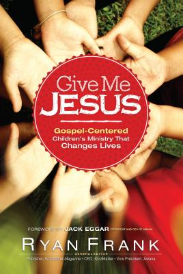 Image for Give Me Jesus: Gospel-Centered Children's Ministry that Changes Lives