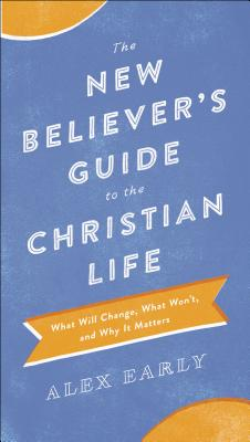 Image for The New Believer's Guide to the Christian Life: What Will Change, What Won't, and Why It Matters