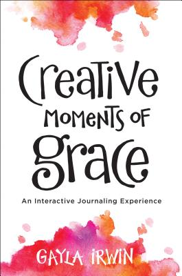 Creative Moments of Grace: An Interactive Journaling Experience, Irwin, Gayla