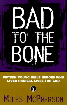 Image for BAD TO THE BONE  Fifteen Young Bible Heroes Who Lived Radical Lives for God