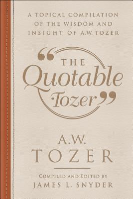 Image for The Quotable Tozer: A Topical Compilation of the Wisdom and Insight of A.W. Tozer