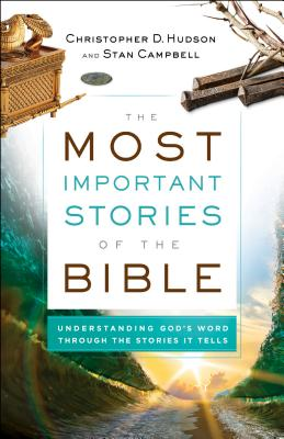 Image for The Most Important Stories of the Bible: Understanding God's Word through the Stories It Tells