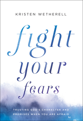Image for Fight Your Fears: Trusting God's Character and Promises When You Are Afraid