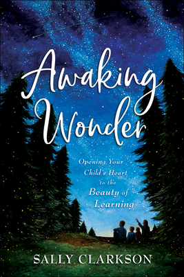Image for Awaking Wonder: Opening Your Child's Heart to the Beauty of Learning