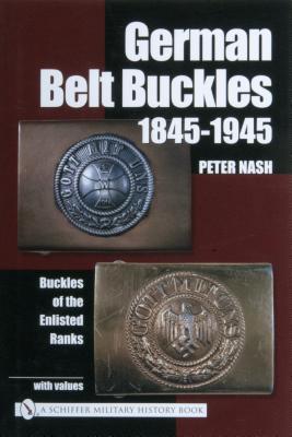 German Belt Buckles 1845-1945: Buckles of the Enlisted Ranks, Nash, Peter
