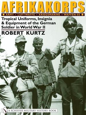 Afrikakorps: Army  Luftwaffe  Kriegsmarine Waffen-SS : Tropical Uniforms, Insignia & Equipment of the German Soldier in World War II, Robert Kurtz