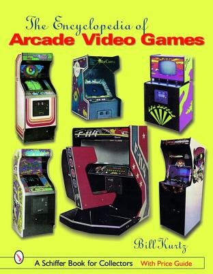 The Encyclopedia of Arcade Video Games (Schiffer Book for Collectors), Kurtz, Bill