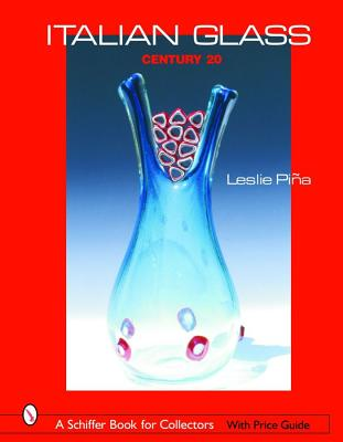 Italian Glass: Century 20 (Schiffer Book for Collectors with Price Guide) (A Schiffer Book for Collectors), Leslie Pina