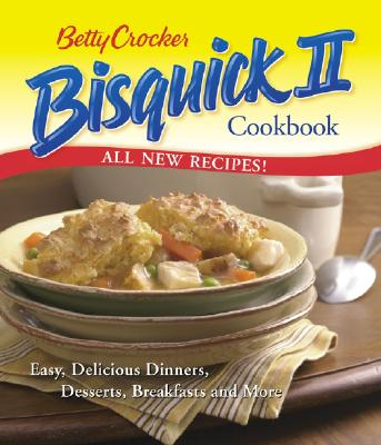 Betty Crocker Bisquick II Cookbook: Easy, Delicious Dinners, Desserts, Breakfasts and More (Betty Crocker Books), Betty Crocker Editors