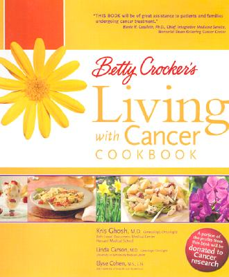 Betty Crocker's Living with Cancer Cookbook: Easy Recipes and Tips through Treatment and Beyond, Kris Ghosh, Linda Carson, Elyse Cohen