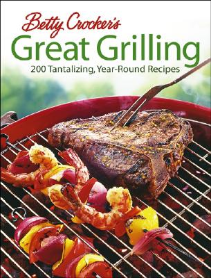 Betty Crocker's Great Grilling: 200 Tantalizing, Easy-to-Prepare Recipes, Betty Crocker Editors