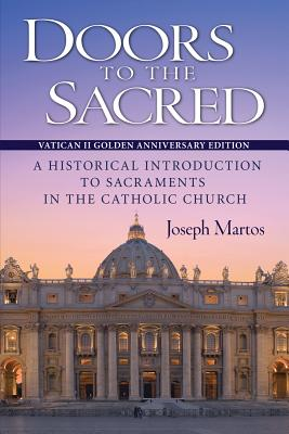 Doors to the Sacred: A Historical Introduction to Sacraments in the Catholic Church, Joseph Martos