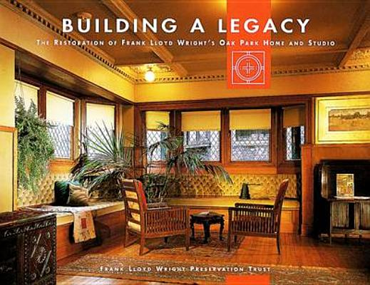 Image for Building a Legacy: The Restoration of Frank Lloyd Wright's Oak Park Home and Studio