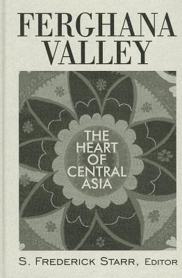 Ferghana Valley: The Heart of Central Asia (Studies of Central Asia and the Caucasus), S. Frederick Starr (Author)