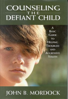 Image for Counseling the Defiant Child: A Basic Guide to Helping Troubled and Aggressive Youth