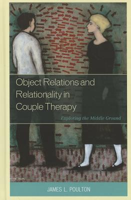 Image for Object Relations and Relationality in Couple Therapy: Exploring the Middle Ground (The Library of Object Relations)