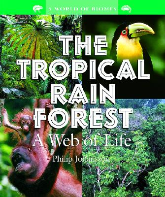 The Tropical Rain Forest: A Web of Life (World of Biomes), Johansson, Philip