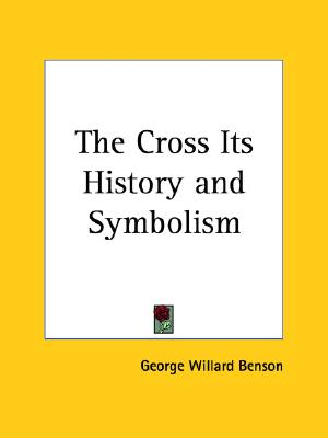 The Cross Its History and Symbolism, GEORGE WILLARD BENSON