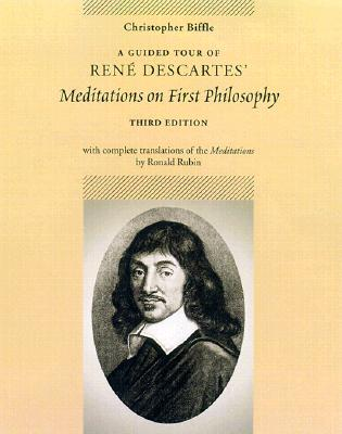 A Guided Tour of Rene Descartes' Meditations on First Philosophy with Complete Translations of the Meditations by Ronald Rubin, Christopher Biffle