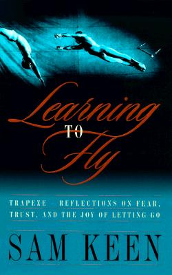Learning to Fly: Trapeze--Reflections on Fear, Trust, and the Joy of Letting Go, Keen, Sam
